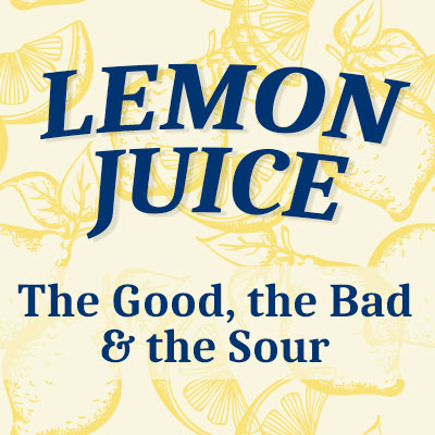 Lemon Juice – The Good, The Bad, & The Sour